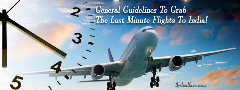 Cheap Last Minute Flights >> General Guidelines To Grab The Last Minute Flights To India